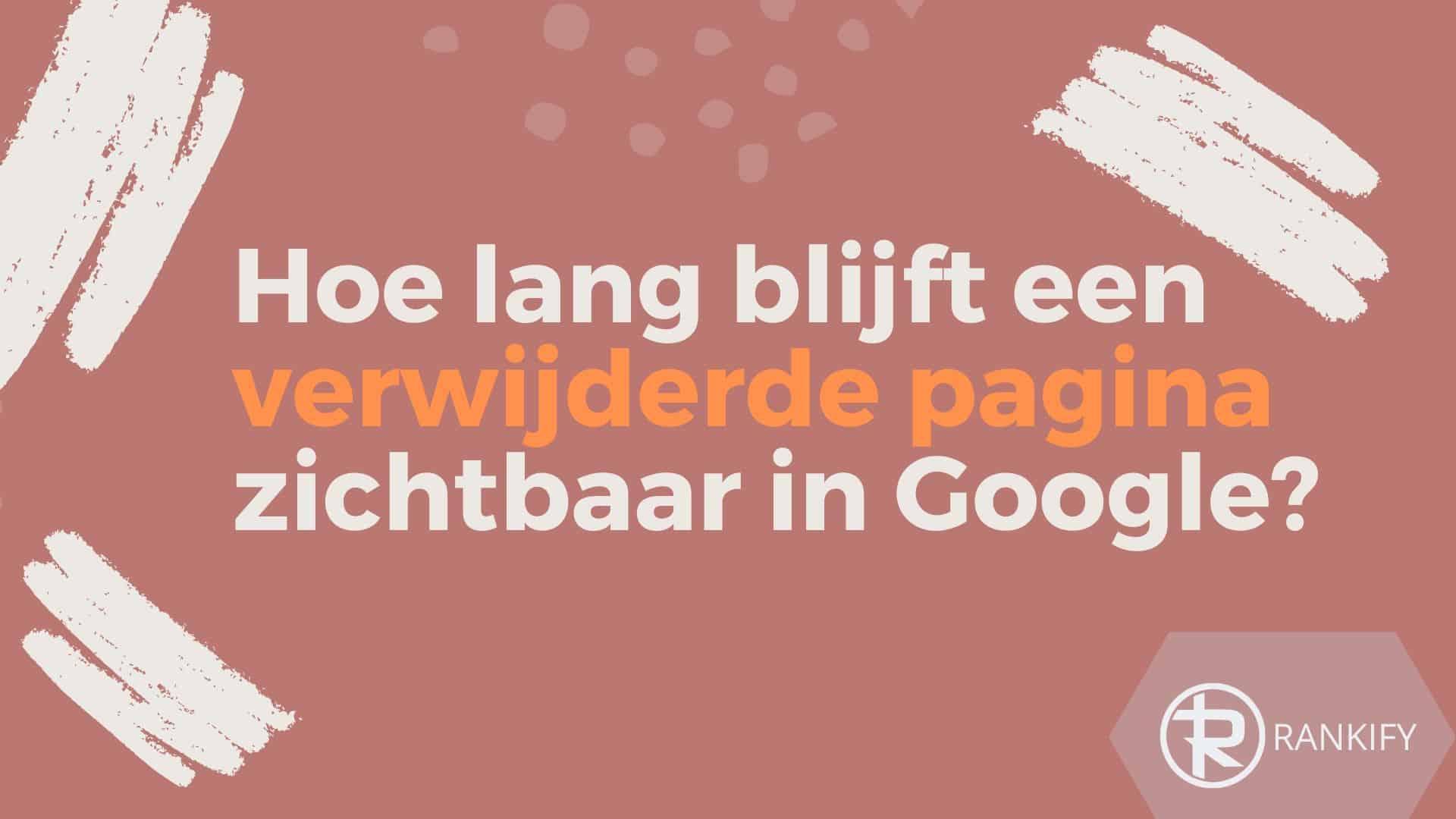 hoe lang blijven verwijderde pagina's zichtbaar in google